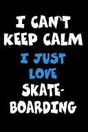 I Can't Keep Calm I Just Love Skateboarding