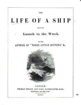 The Life of a Ship  from the Launch to the Wreck  By the Author of    Three Little Kittens     Etc PDF