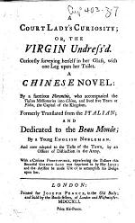A court lady's curiosity; or, The virgin undress'd ... A Chinese novel: by a facetious Florentine, who accompanied the Tuscan missionaries into China, and lived five years at Pekin, the capital of the kingdom. Formerly translated from the Italian ... by a young English nobleman, and now adapted to the taste of the town by an officer of distinction in the army, etc
