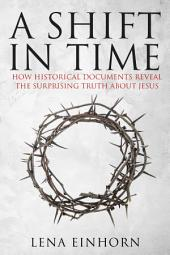 A Shift in Time: How Historical Documents Reveal the Surprising Truth about Jesus