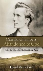 Oswald Chambers Abandoned to God: The Life Story of the Author of My Utmost for His Highest