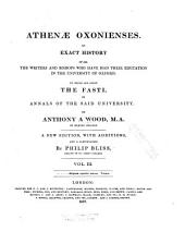 Athenæ Oxonienses: An Exact History of All the Writers and Bishops who Have Had Their Education in the University of Oxford. To which are Added, the Fasti Or Annals, of the Said University, Volume 3