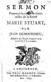 Sermon prononcé la veille des funerailles de la reine Marie Stuart: Volume 1