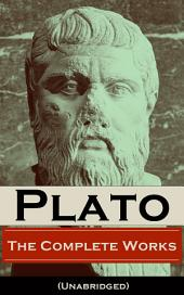 The Complete Works of Plato (Unabridged): From the greatest Greek philosopher, known for The Republic, Symposium, Apology, Phaedrus, Laws, Crito, Phaedo, Timaeus, Meno, Euthyphro, Gorgias, Parmenides, Protagoras, Statesman and Critias