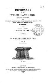 A Dictionary of the Welsh language, 1: explained in English; with numerous illustrations, from the literary remains and from the living speech of the Cymmry : to which is prefixed, the Welsh grammar