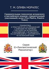 Сравнительная типология испанского и английского языков: страдательный (пассивный) залог (Voz Pasiva, Passive Voice). Грамматика и практикум из 24 упражнений с ключами по переводу с русского на испанский и английский, с испанского на английский и с английского на испанский язык