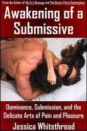Awakening of a Submissive: Dominance, Submission, and the Delicate Arts of Pain and Pleasure (BDSM, Multiple Partners)