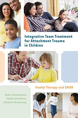 Integrative Team Treatment for Attachment Trauma in Children  Family Therapy and EMDR PDF