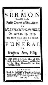A Sermon preach'd in the Parish Church of Braden ... at the funeral of William Ives, Esq;.