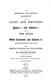 An Historical and Critical Account of the Lives and Writings of James I. and Charles I. and of the Lives of Oliver Cromwell and Charles II...: From Original Writers and State-papers, Volume 5