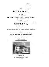 The History of the Rebellion and Civil Wars in England: To which is Now Added, an Historical View of the Affairs of Ireland, Volume 3, Part 2
