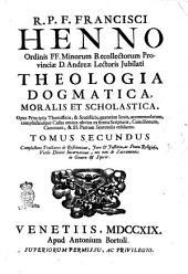 R.p.f. Francisci Henno ... Theologia dogmatica, moralis et scholastica in duos tomos divisa. Opus principiis thomisticis, & scotisticis, quantùm licuit, accommodatum, complectensque casus omnes obvios ex firmis scripturæ, conciliorum, canonum, & SS. Patrum sententiis resolutos. Tomus primus [-secundus] ..: Tomus secundus complectens Tractatus de restitutione, jure & justitia, ac statu religioso, verbi divini incarnatione, nec non de sacramentis in genere & specie, Volume 2