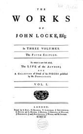 The Works of John Locke, Esq: In Three Volumes : to which is Now First Added, The Life of the Author [by Jean Le Clerc], and a Collection of Several of His Pieces Published by Mr. Desmaizeaux