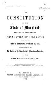 The constitution of the state of Maryland, reported and adopted by the Convention of delegates assembled at Annapolis, November 4th, 1850, and submitted to the voters of the state for their adoption or rejection, on the first Wednesday of June, 1851