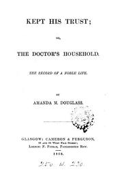 Kept His Trust, Or, The Doctor's Household: The Record of a Noble Life