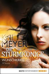 Die Sturmkönige - Wunschkrieg: Roman