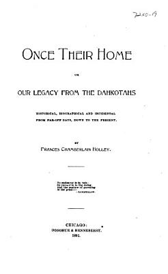 Once Their Home  Or  Our Legacy from the Dahkotahs   Historical  Biographical  and Incidental  from Far off Days  Down to the Present