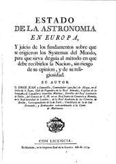 Estado de la astronomia en Europa: y juicio de los fundamentos sobre que se erigieron los systemas del mundo, para que sirva de guia al método en que debe recibirlas la nacion, sin riesgo de su opinion, y de su religiosidad
