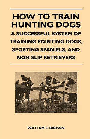How to Train Hunting Dogs   A Successful System of Training Pointing Dogs  Sporting Spaniels  And Non Slip Retrievers