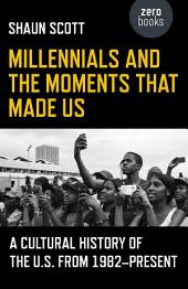 Millennials and the Moments That Made Us: A Cultural History of the U.S. from 1982-Present