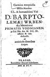 Carmina exequialia Beatis Manibus CL. & humanissimi Viri D. Barptolemaei Wrbensky Mezericeni Primatis Vodnianen. 3. Cal.Xbr.An.M.DC.IV. officio & vita defuncti