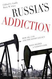 Russia's Addiction: How Oil, Gas, and the Soviet Legacy Have Shaped a Nation s Fate