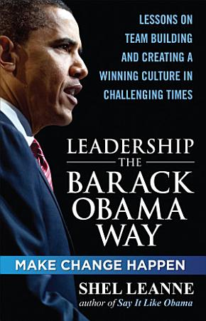 Leadership the Barack Obama Way  Lessons on Teambuilding and Creating a Winning Culture in Challenging Times PDF