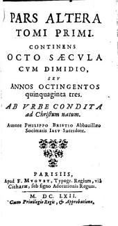 Pars altera tomi primi continens octo saecula cum dimidio seu annos octingentos quinquaginta tres ab urbe condita ad Christum natum ...