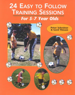 24 Easy to Follow Practice Sessions for Players Ages 5 to 7