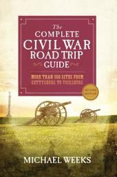 The Complete Civil War Road Trip Guide: More than 500 Sites from Gettysburg to Vicksburg (Second Edition): Edition 2