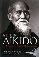 A LIFE IN AIKIDO:The Biography of Founder Morihei Ueshiba