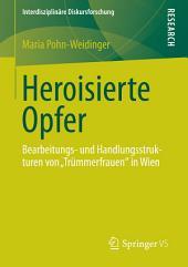 """Heroisierte Opfer: Bearbeitungs- und Handlungsstrukturen von """"Trümmerfrauen"""" in Wien"""