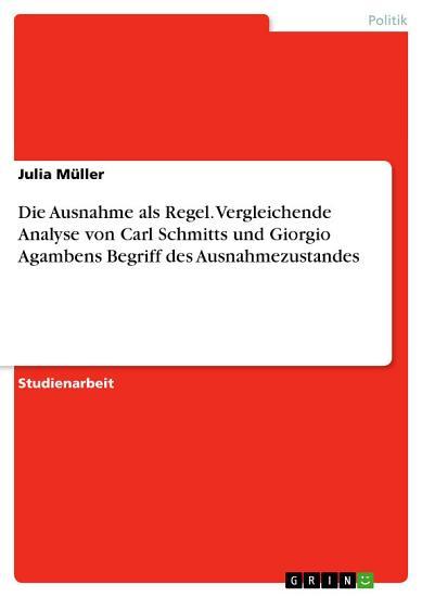 Die Ausnahme als Regel  Vergleichende Analyse von Carl Schmitts und Giorgio Agambens Begriff des Ausnahmezustandes PDF