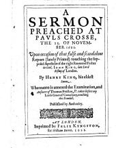 A Sermon Preached at Pauls Crosse, the 25. of Nouember. 1621: Vpon Occasion of that False and Scandalous Report (lately Printed) Touching the Supposed Apostasie of the Right Reuerend Father in God, Iohn King, Late Lord Bishop of London