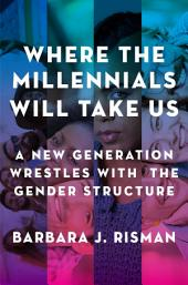 Where the Millennials Will Take Us: A New Generation Wrestles with the Gender Structure