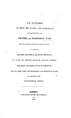 An Attempt to Shew the Justice and Expediency of Substituting an Income Or Property Tax for the Present Taxes  Or a Part of Them