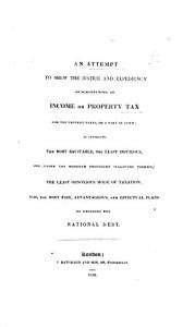 An Attempt to Shew the Justice and Expediency of Substituting an Income Or Property Tax for the Present Taxes, Or a Part of Them