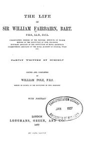 The Life of Sir William Fairbairn, Bart. ...