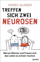 Treffen sich zwei Neurosen...: Warum Männer und Frauen sich das Leben so schwer machen