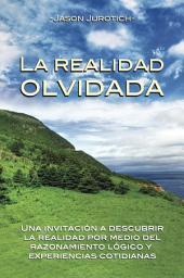 La Realidad Olvidada: Una invitación para descubrir la realidad por medio del razonamiento lógico y experiencias cotidianas