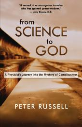 From Science to God: A Physicist s Journey into the Mystery of Consciousness