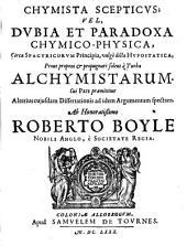 CHYMISTA SCEPTICVS VEL, DVBIA ET PARADOXA CHYMICO-PHYSICA, Circa SPAGYRICORVM Principia, vulgo dicta HYPOSTATICA, Prout proponi & propugnari solent a Turba ALCHYMISTARUM. Cui Pars praemittitur Alterius cujusdam Dissertationis ad idem Argumentum spectans