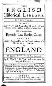 The English Historical Library: In 3 Parts. Giving a Short View and Character of Most of Our Historians Either in Print Or Manuscript: with an Account of Our Records, Law-books, Coins, and Other Matters Serviceable to the Undertakers of a General History of England
