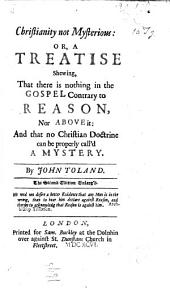 Christianity not Mysterious: or, a Treatise shewing, that there is nothing in the Gospel contrary to reason, nor above it: and that no Christian doctrine can be properly call'd a mystery. By John Toland