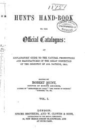 Hunt's Hand-book to the Official Catalogues: An Explanatory Guide to the Natural Productions and Manufactures of the Great Exhibition of the Industry of All Nations, 1851, Volume 1