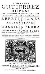 D. Joannis Gutierrez Hispani ... Repetitiones Et Allegationes Sive Consilia Plura Et Informationes Juris