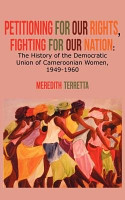 Petitioning for our Rights  Fighting for our Nation  The History of the Democratic Union of Cameroonian Women  1949 1960 PDF