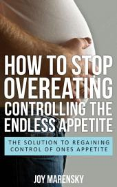 How To Stop Overeating: Controlling The Endless Appetite: The Solution To Regaining Control Of Ones Appetite