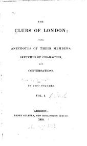 The Clubs of London: With Anecdotes of Their Members, Sketches of Character, and Conversations, Volume 1