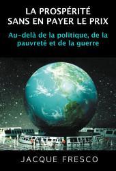 LA PROSPÉRITÉ SANS EN PAYER LE PRIX: Au-delà de la politique, de la pauvreté et de la guerre